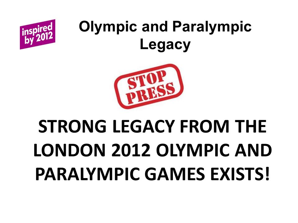 Olympic and Paralympic Legacy STRONG LEGACY FROM THE LONDON 2012 OLYMPIC AND PARALYMPIC GAMES EXISTS!