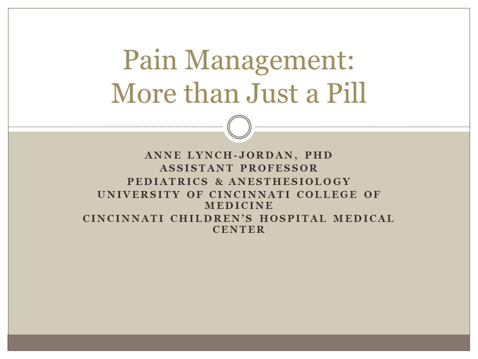 ANNE LYNCH-JORDAN, PHD ASSISTANT PROFESSOR PEDIATRICS & ANESTHESIOLOGY UNIVERSITY OF CINCINNATI COLLEGE OF MEDICINE CINCINNATI CHILDREN'S HOSPITAL MEDICAL CENTER Pain Management: More than Just a Pill