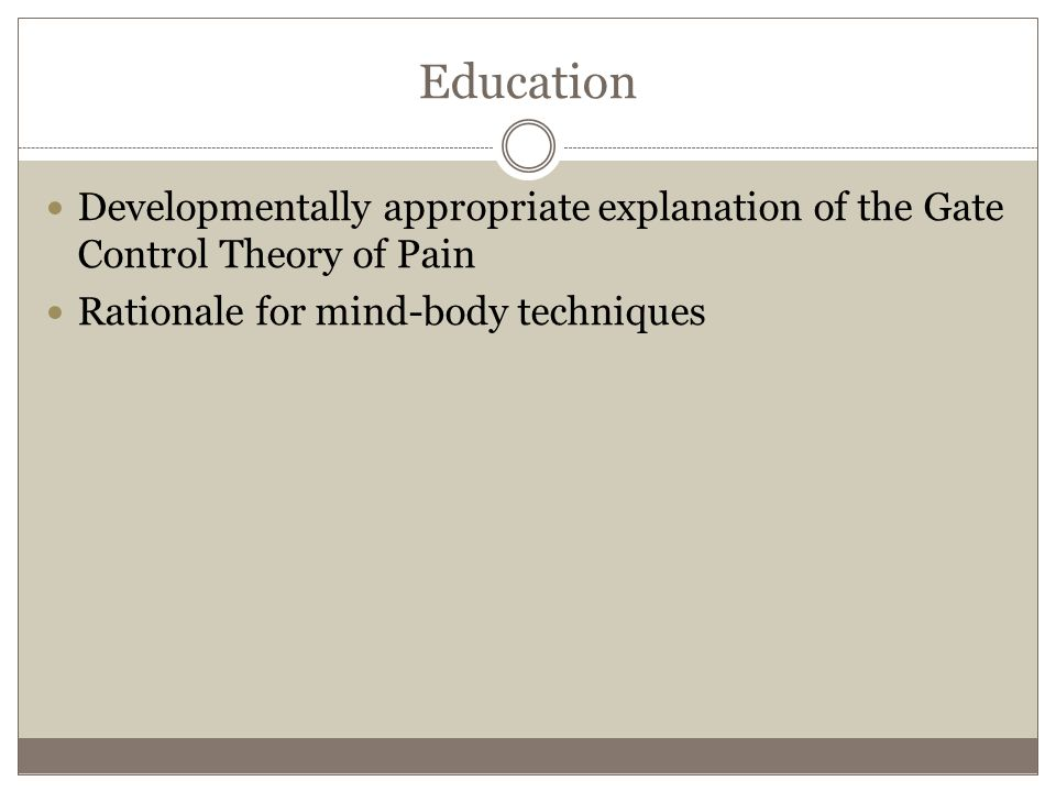 Education Developmentally appropriate explanation of the Gate Control Theory of Pain Rationale for mind-body techniques
