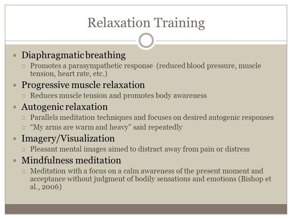 Relaxation Training Diaphragmatic breathing  Promotes a parasympathetic response (reduced blood pressure, muscle tension, heart rate, etc.) Progressive muscle relaxation  Reduces muscle tension and promotes body awareness Autogenic relaxation  Parallels meditation techniques and focuses on desired autogenic responses  My arms are warm and heavy said repeatedly Imagery/Visualization  Pleasant mental images aimed to distract away from pain or distress Mindfulness meditation  Meditation with a focus on a calm awareness of the present moment and acceptance without judgment of bodily sensations and emotions (Bishop et al., 2006)