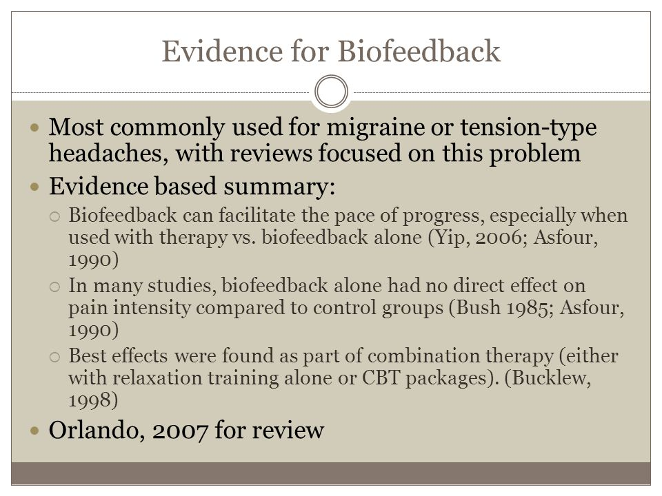 Evidence for Biofeedback Most commonly used for migraine or tension-type headaches, with reviews focused on this problem Evidence based summary:  Biofeedback can facilitate the pace of progress, especially when used with therapy vs.