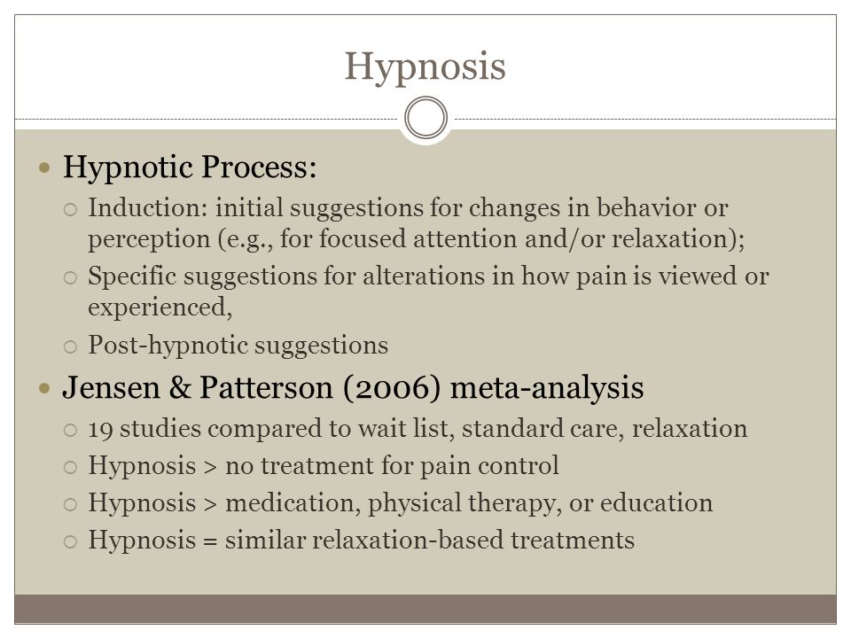 Hypnosis Hypnotic Process:  Induction: initial suggestions for changes in behavior or perception (e.g., for focused attention and/or relaxation);  Specific suggestions for alterations in how pain is viewed or experienced,  Post-hypnotic suggestions Jensen & Patterson (2006) meta-analysis  19 studies compared to wait list, standard care, relaxation  Hypnosis > no treatment for pain control  Hypnosis > medication, physical therapy, or education  Hypnosis = similar relaxation-based treatments