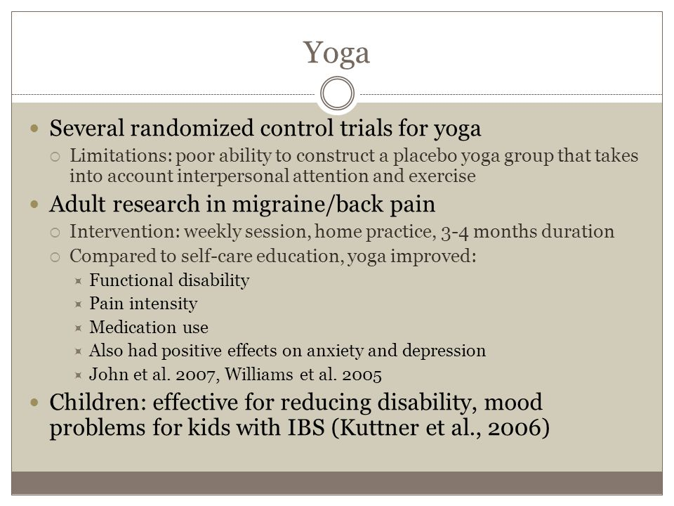 Yoga Several randomized control trials for yoga  Limitations: poor ability to construct a placebo yoga group that takes into account interpersonal attention and exercise Adult research in migraine/back pain  Intervention: weekly session, home practice, 3-4 months duration  Compared to self-care education, yoga improved:  Functional disability  Pain intensity  Medication use  Also had positive effects on anxiety and depression  John et al.
