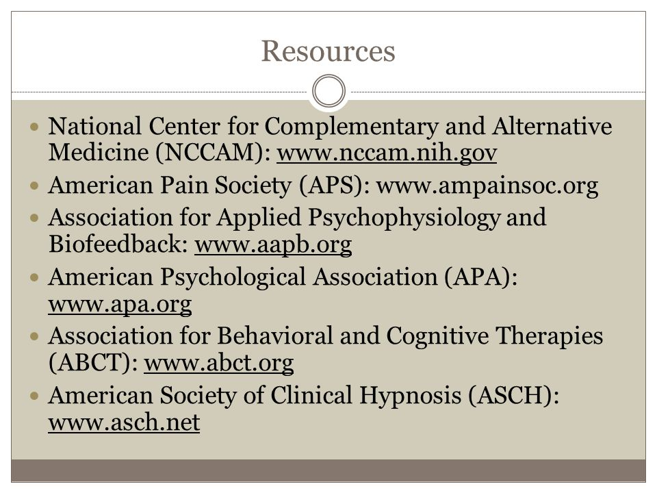 Resources National Center for Complementary and Alternative Medicine (NCCAM): www.nccam.nih.gov American Pain Society (APS): www.ampainsoc.org Association for Applied Psychophysiology and Biofeedback: www.aapb.org American Psychological Association (APA): www.apa.org Association for Behavioral and Cognitive Therapies (ABCT): www.abct.org American Society of Clinical Hypnosis (ASCH): www.asch.net