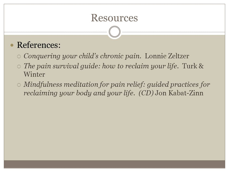 Resources References:  Conquering your child's chronic pain.