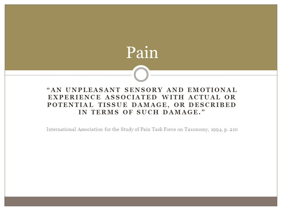 The Basics Pain perception is protective Multiple systems are involved:  Peripheral nervous system (sensory nerves & receptors)  Central nervous system (spinal cord & brain) Sensory nerves receive input from physical stimuli Receptor input is transmitted to the spinal cord Further modifications to the input occur Signals are relayed to brain structures for encoding