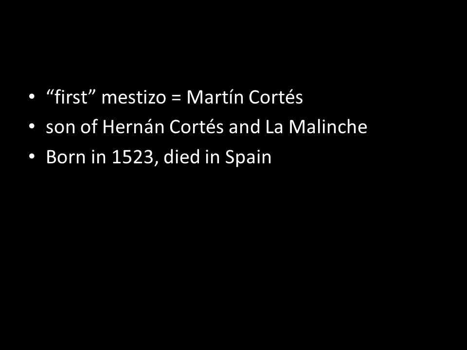 first mestizo = Martín Cortés son of Hernán Cortés and La Malinche Born in 1523, died in Spain