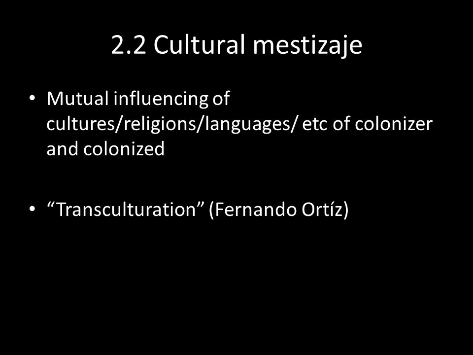 2.2 Cultural mestizaje Mutual influencing of cultures/religions/languages/ etc of colonizer and colonized Transculturation (Fernando Ortíz)