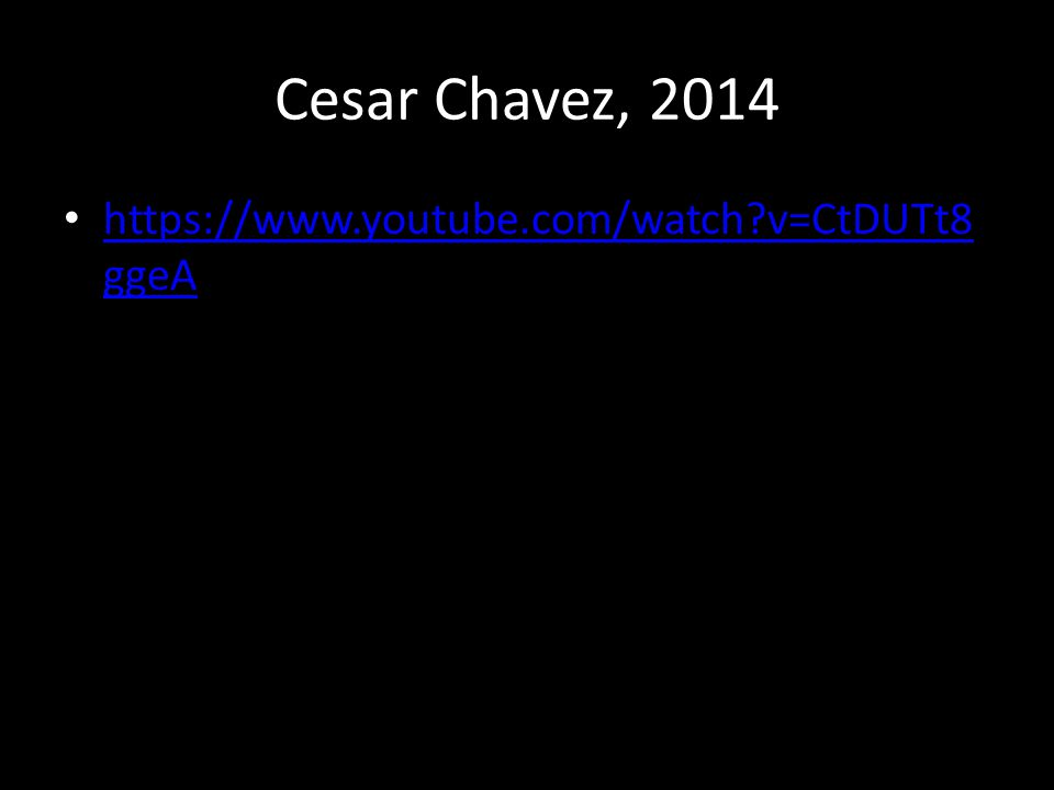 Cesar Chavez, 2014 https://www.youtube.com/watch?v=CtDUTt8 ggeA https://www.youtube.com/watch?v=CtDUTt8 ggeA