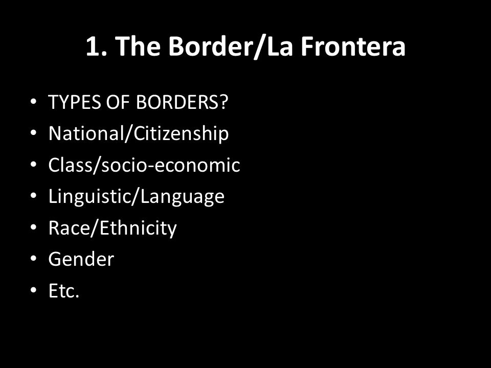 1. The Border/La Frontera TYPES OF BORDERS.