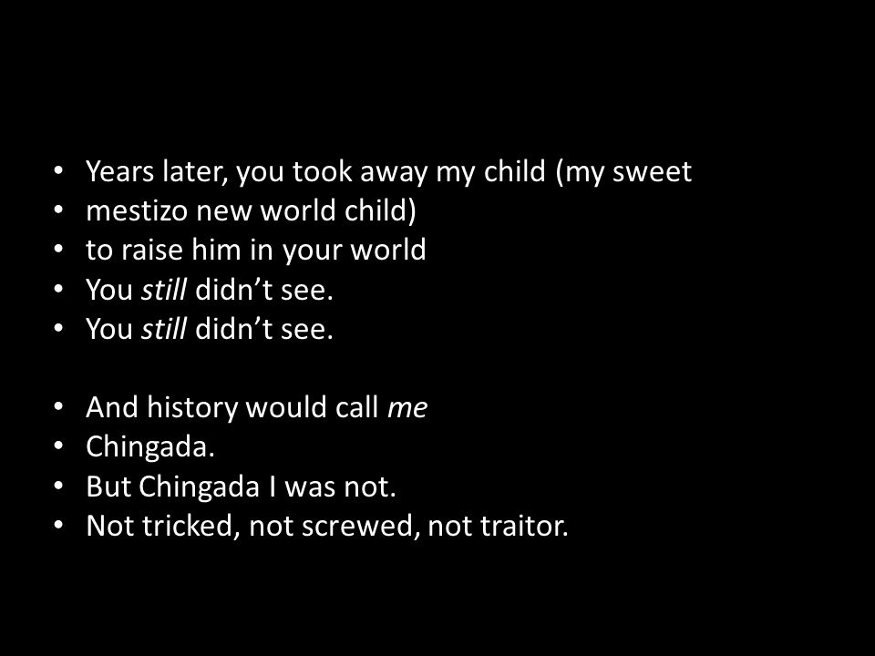 Years later, you took away my child (my sweet mestizo new world child) to raise him in your world You still didn't see.