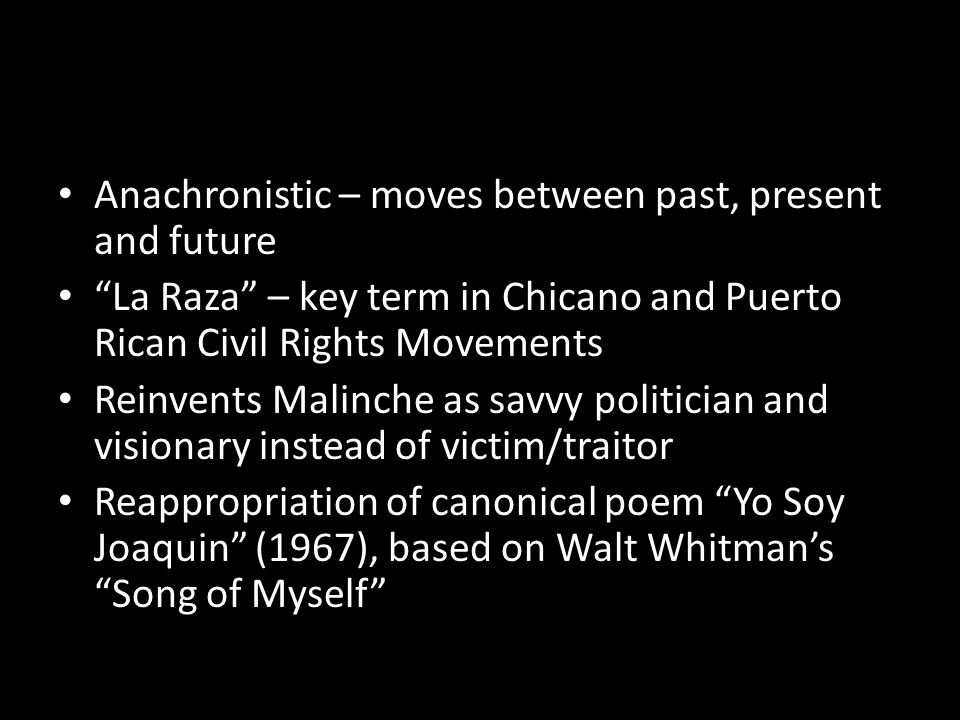 Anachronistic – moves between past, present and future La Raza – key term in Chicano and Puerto Rican Civil Rights Movements Reinvents Malinche as savvy politician and visionary instead of victim/traitor Reappropriation of canonical poem Yo Soy Joaquin (1967), based on Walt Whitman's Song of Myself