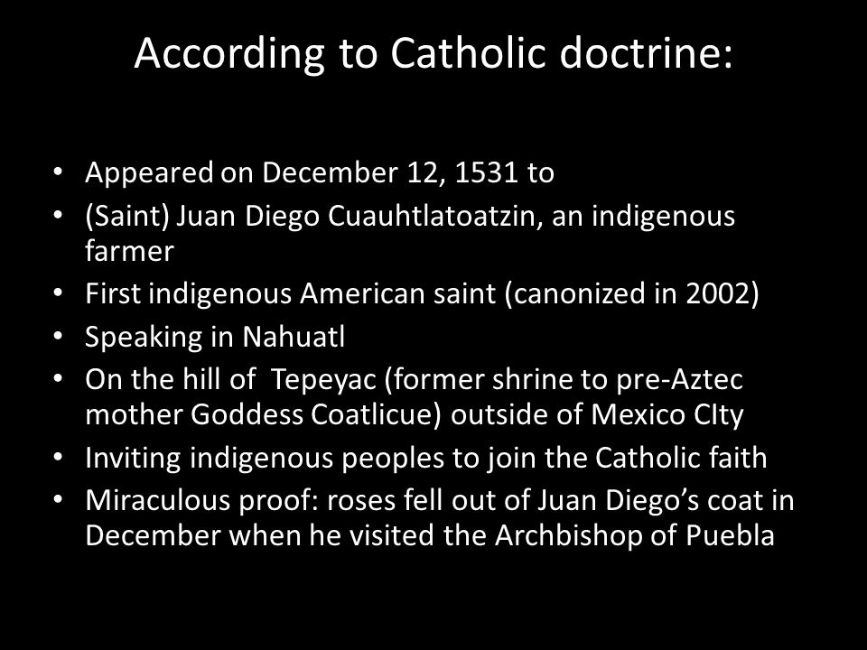 According to Catholic doctrine: Appeared on December 12, 1531 to (Saint) Juan Diego Cuauhtlatoatzin, an indigenous farmer First indigenous American saint (canonized in 2002) Speaking in Nahuatl On the hill of Tepeyac (former shrine to pre-Aztec mother Goddess Coatlicue) outside of Mexico CIty Inviting indigenous peoples to join the Catholic faith Miraculous proof: roses fell out of Juan Diego's coat in December when he visited the Archbishop of Puebla