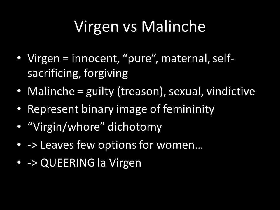 Virgen vs Malinche Virgen = innocent, pure , maternal, self- sacrificing, forgiving Malinche = guilty (treason), sexual, vindictive Represent binary image of femininity Virgin/whore dichotomy -> Leaves few options for women… -> QUEERING la Virgen