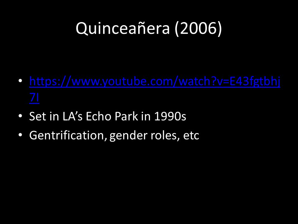 Quinceañera (2006) https://www.youtube.com/watch?v=E43fgtbhj 7I https://www.youtube.com/watch?v=E43fgtbhj 7I Set in LA's Echo Park in 1990s Gentrification, gender roles, etc