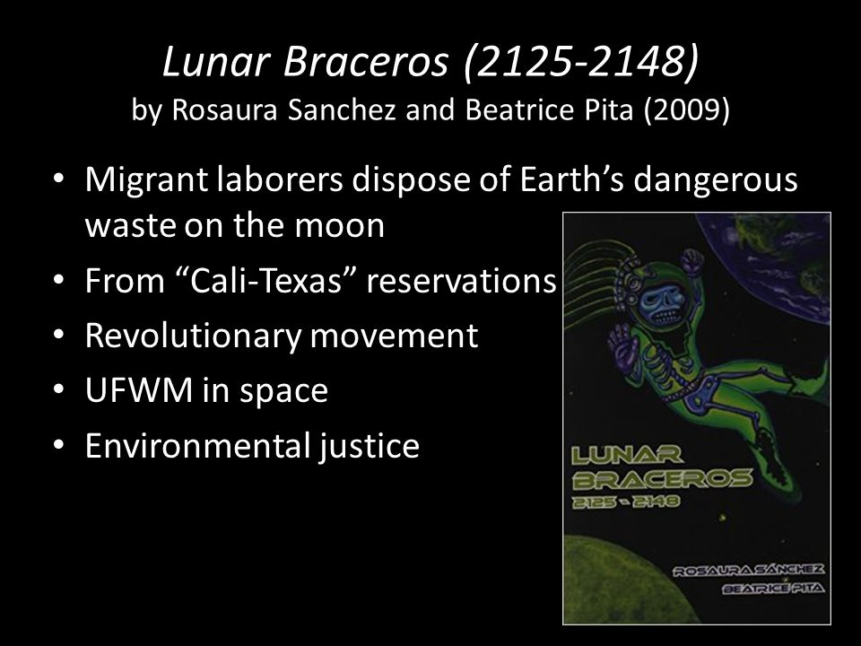 Lunar Braceros (2125-2148) by Rosaura Sanchez and Beatrice Pita (2009) Migrant laborers dispose of Earth's dangerous waste on the moon From Cali-Texas reservations Revolutionary movement UFWM in space Environmental justice