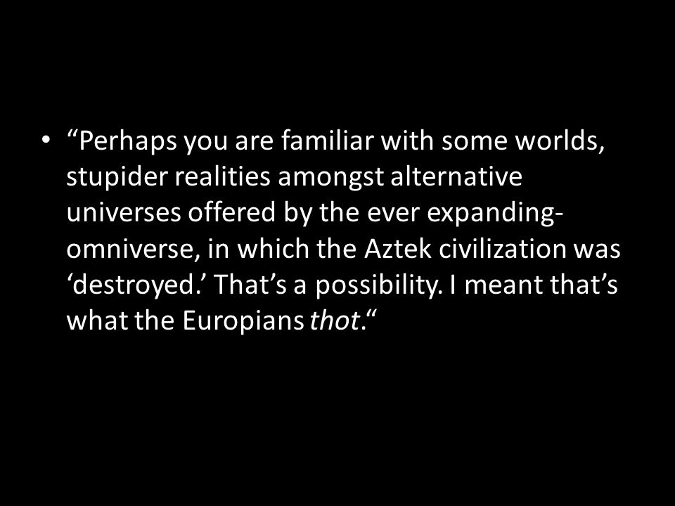 Perhaps you are familiar with some worlds, stupider realities amongst alternative universes offered by the ever expanding- omniverse, in which the Aztek civilization was 'destroyed.' That's a possibility.