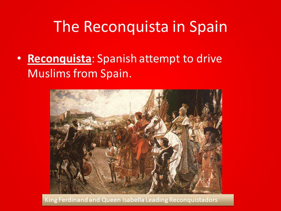 The Reconquista in Spain Reconquista: Spanish attempt to drive Muslims from Spain. King Ferdinand and Queen Isabella Leading Reconquistadors
