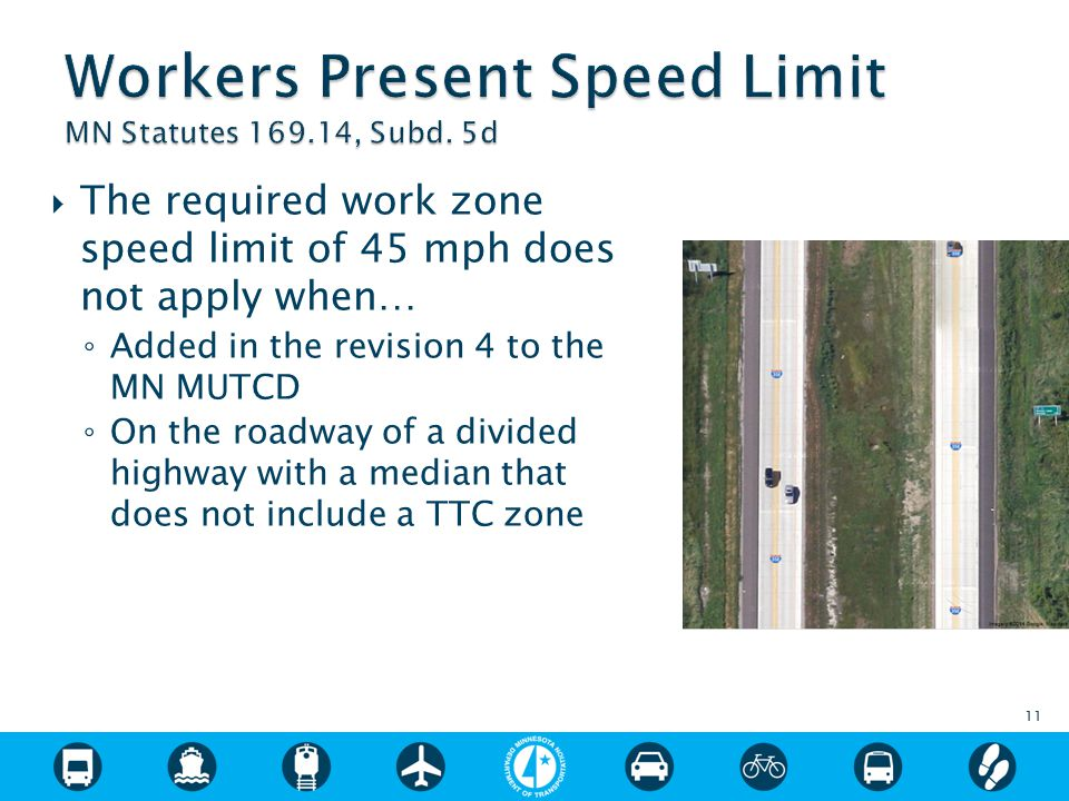  The required work zone speed limit of 45 mph does not apply when… ◦ Added in the revision 4 to the MN MUTCD ◦ On the roadway of a divided highway with a median that does not include a TTC zone 11