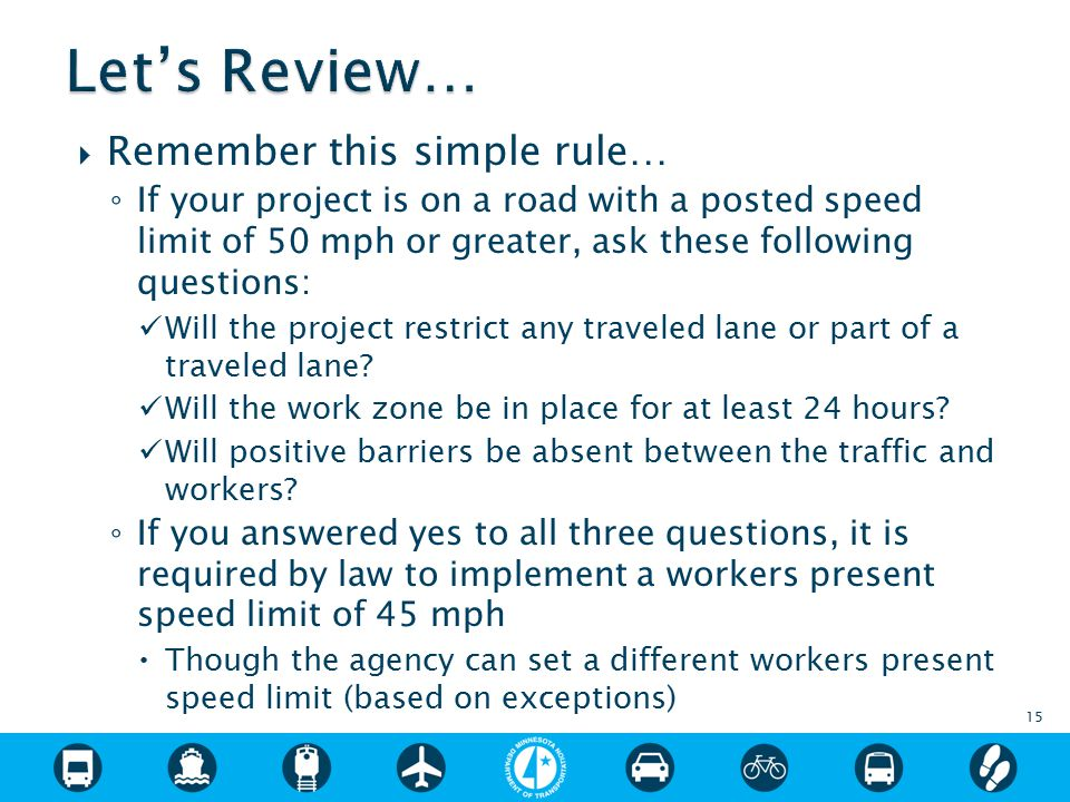  Remember this simple rule… ◦ If your project is on a road with a posted speed limit of 50 mph or greater, ask these following questions: Will the project restrict any traveled lane or part of a traveled lane.