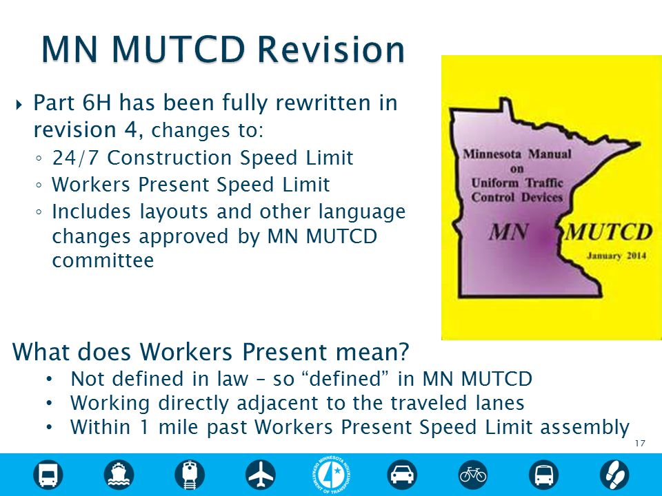  Part 6H has been fully rewritten in revision 4, changes to: ◦ 24/7 Construction Speed Limit ◦ Workers Present Speed Limit ◦ Includes layouts and other language changes approved by MN MUTCD committee 17 What does Workers Present mean.