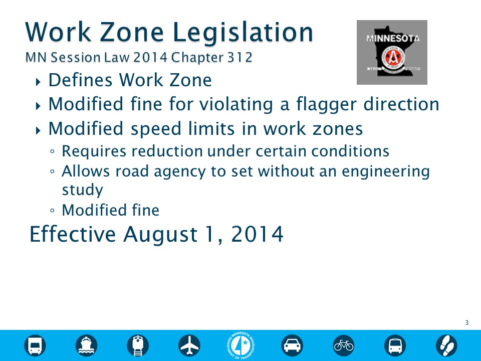  Defines Work Zone  Modified fine for violating a flagger direction  Modified speed limits in work zones ◦ Requires reduction under certain conditions ◦ Allows road agency to set without an engineering study ◦ Modified fine  Bills under consideration had included ◦ No cell phone use when workers present ◦ Flagger – same power as bus driver ◦ Work Zone Safety Account ◦ ASE Demo Project Effective August 1, 2014 3
