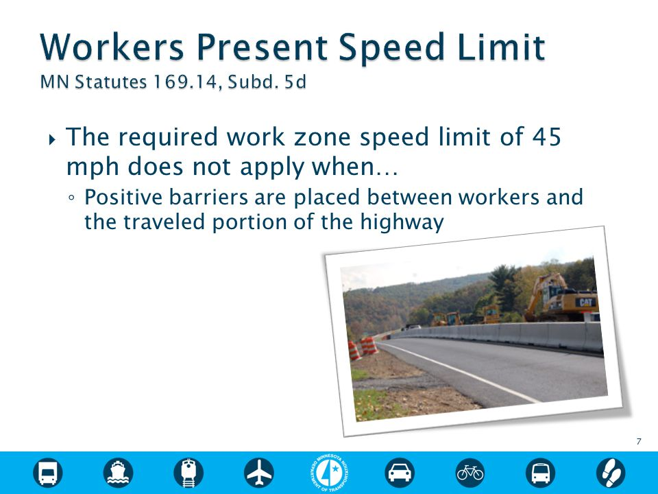  The required work zone speed limit of 45 mph does not apply when… ◦ Positive barriers are placed between workers and the traveled portion of the highway 7