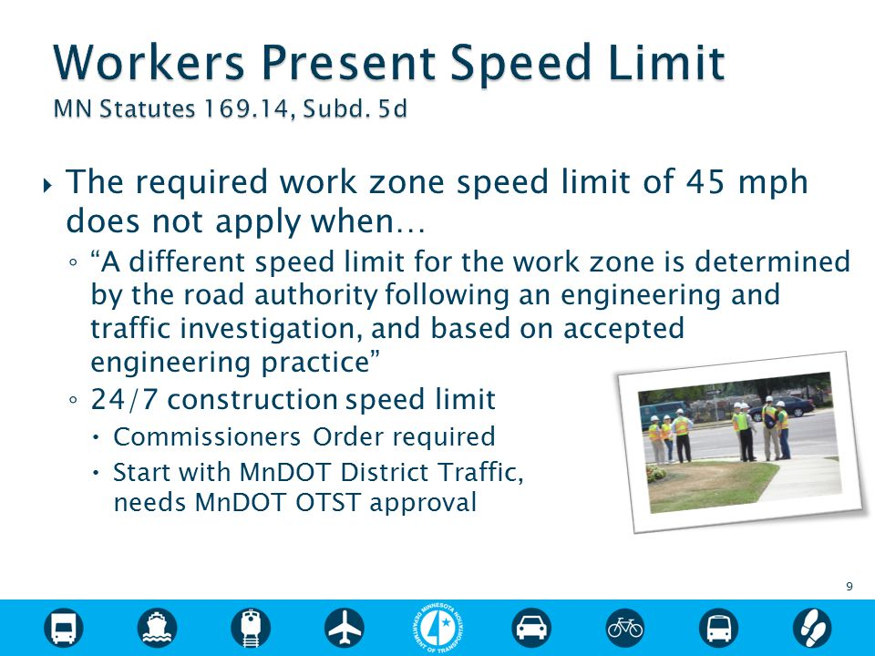  The required work zone speed limit of 45 mph does not apply when… ◦ A different speed limit for the work zone is determined by the road authority following an engineering and traffic investigation, and based on accepted engineering practice ◦ 24/7 construction speed limit  Commissioners Order required  Start with MnDOT District Traffic, needs MnDOT OTST approval 9