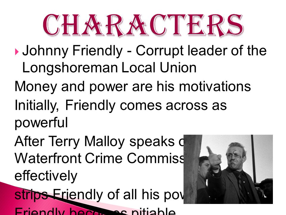  Johnny Friendly - Corrupt leader of the Longshoreman Local Union Money and power are his motivations Initially, Friendly comes across as powerful Af