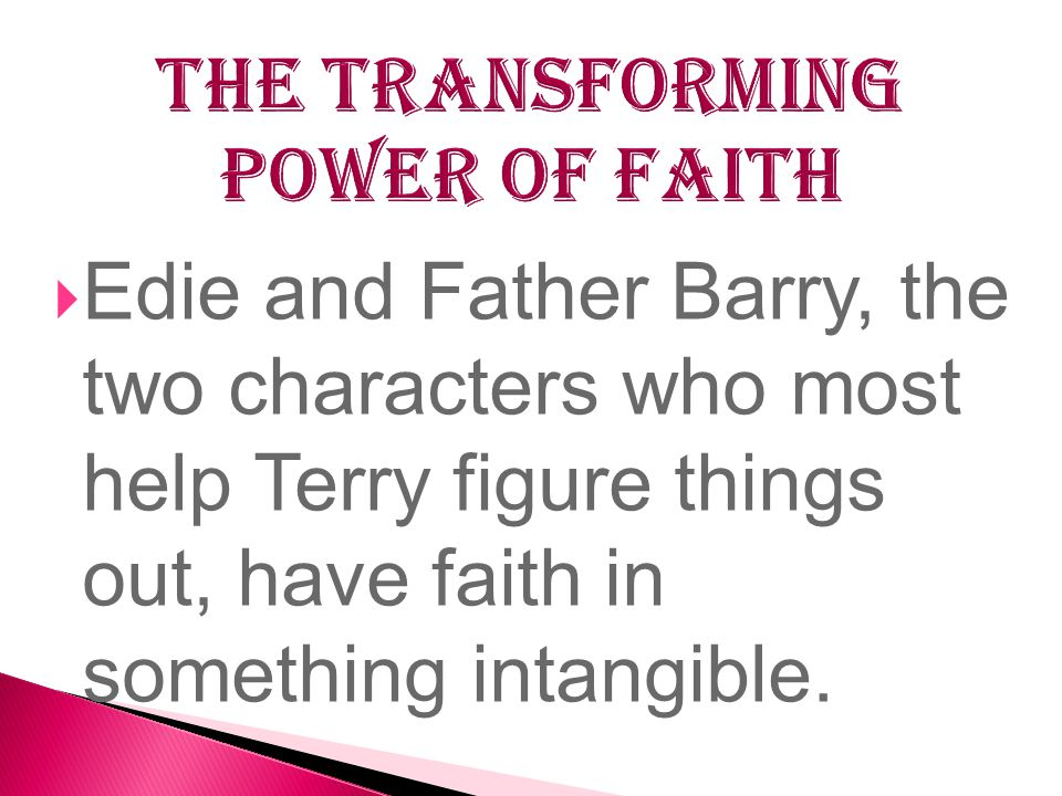  Edie and Father Barry, the two characters who most help Terry figure things out, have faith in something intangible.