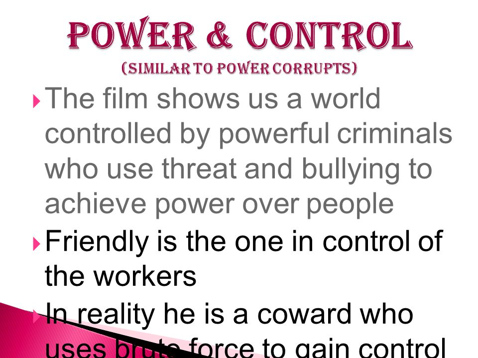  The film shows us a world controlled by powerful criminals who use threat and bullying to achieve power over people  Friendly is the one in control