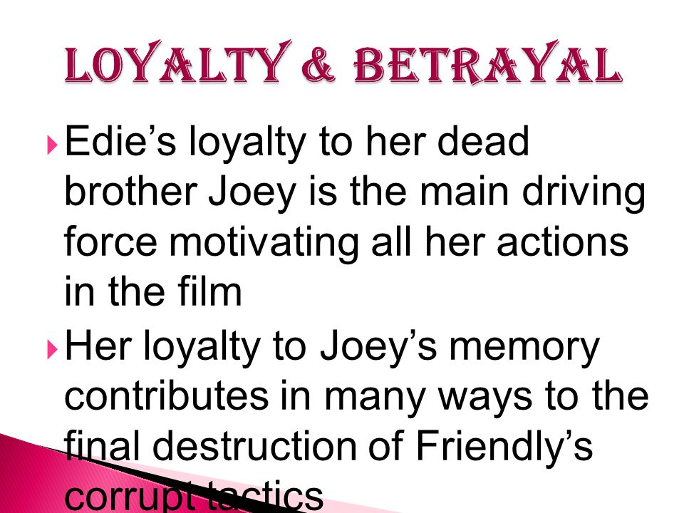  Edie's loyalty to her dead brother Joey is the main driving force motivating all her actions in the film  Her loyalty to Joey's memory contributes