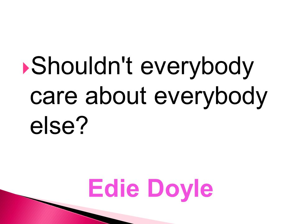  Shouldn t everybody care about everybody else? Edie Doyle