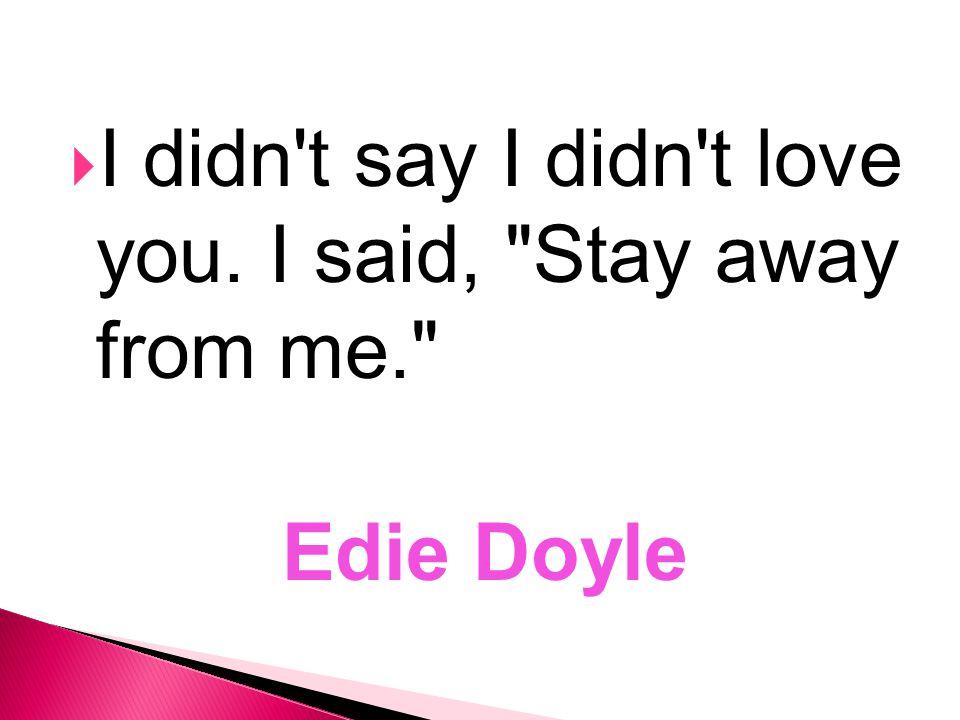  I didn't say I didn't love you. I said,