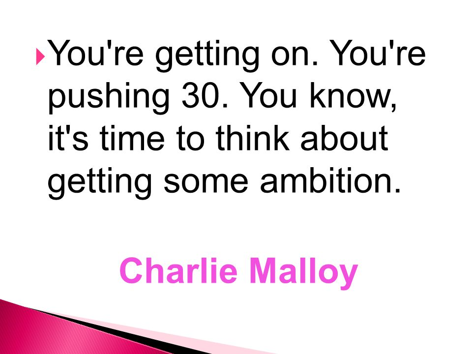  You're getting on. You're pushing 30. You know, it's time to think about getting some ambition. Charlie Malloy