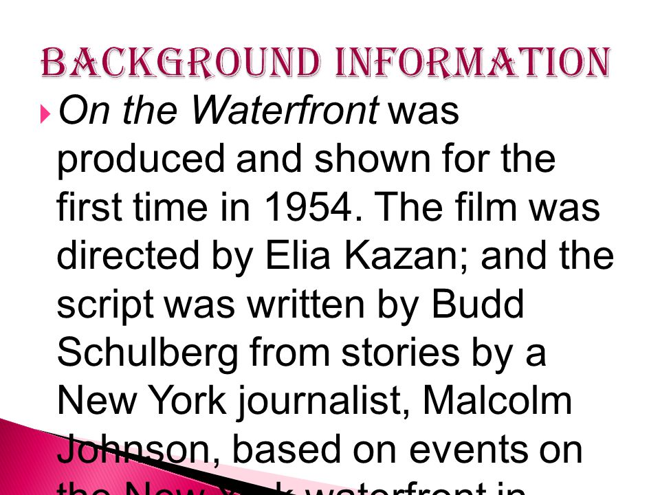  On the Waterfront was produced and shown for the first time in 1954. The film was directed by Elia Kazan; and the script was written by Budd Schulbe