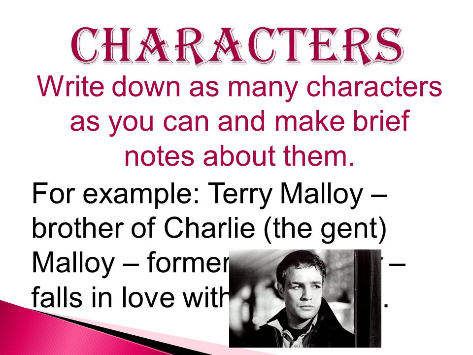Write down as many characters as you can and make brief notes about them. For example: Terry Malloy – brother of Charlie (the gent) Malloy – former pr