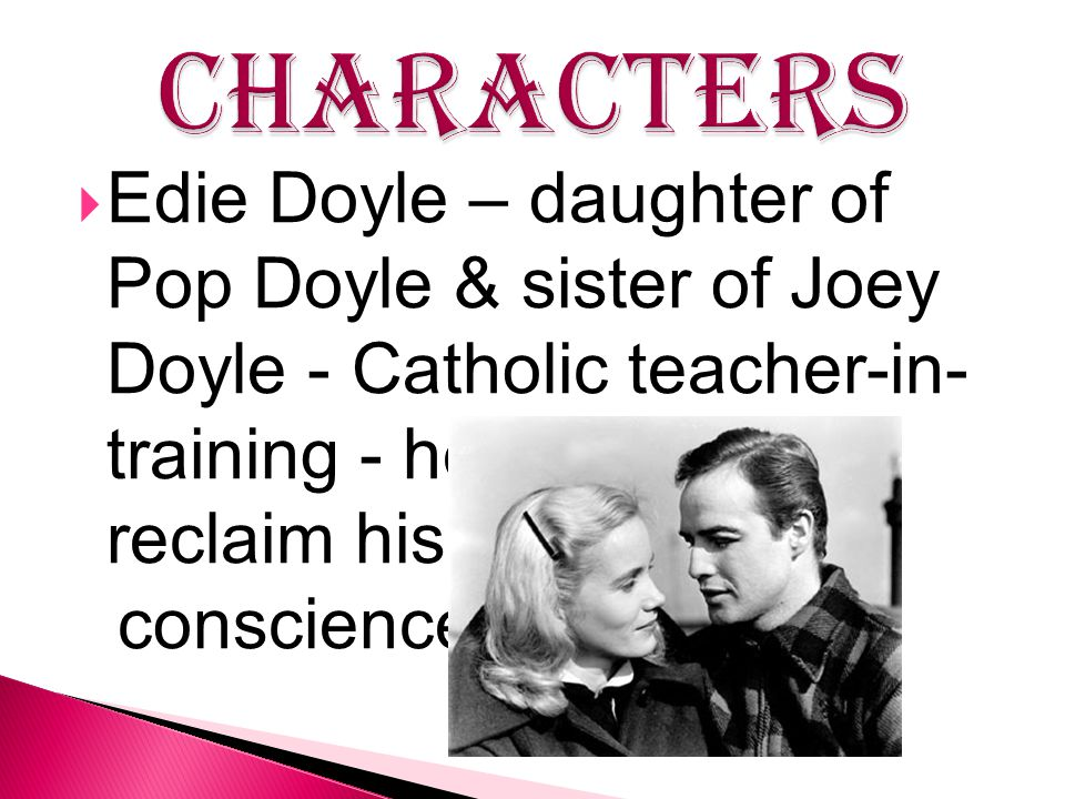  Edie Doyle – daughter of Pop Doyle & sister of Joey Doyle - Catholic teacher-in- training - helps Terry to reclaim his conscience