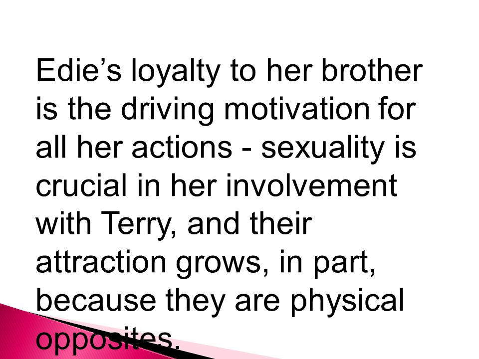 Edie's loyalty to her brother is the driving motivation for all her actions - sexuality is crucial in her involvement with Terry, and their attraction grows, in part, because they are physical opposites.