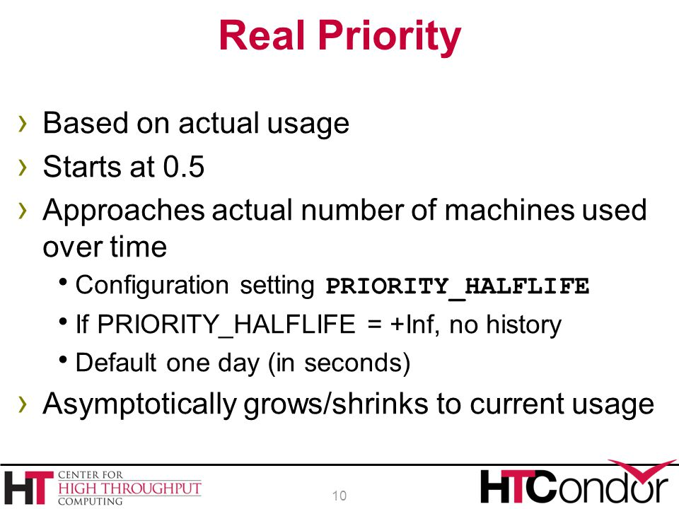 › Based on actual usage › Starts at 0.5 › Approaches actual number of machines used over time  Configuration setting PRIORITY_HALFLIFE  If PRIORITY_