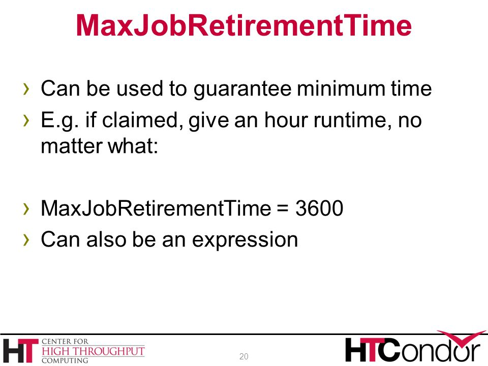 › Can be used to guarantee minimum time › E.g. if claimed, give an hour runtime, no matter what: › MaxJobRetirementTime = 3600 › Can also be an expres