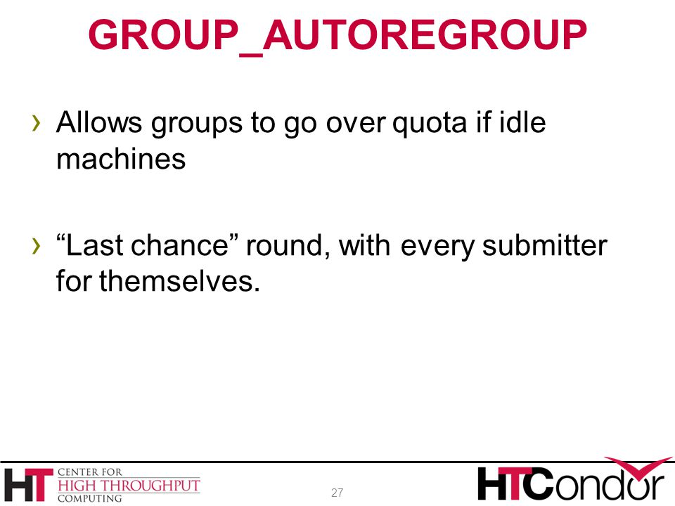 "› Allows groups to go over quota if idle machines › ""Last chance"" round, with every submitter for themselves. GROUP_AUTOREGROUP 27"