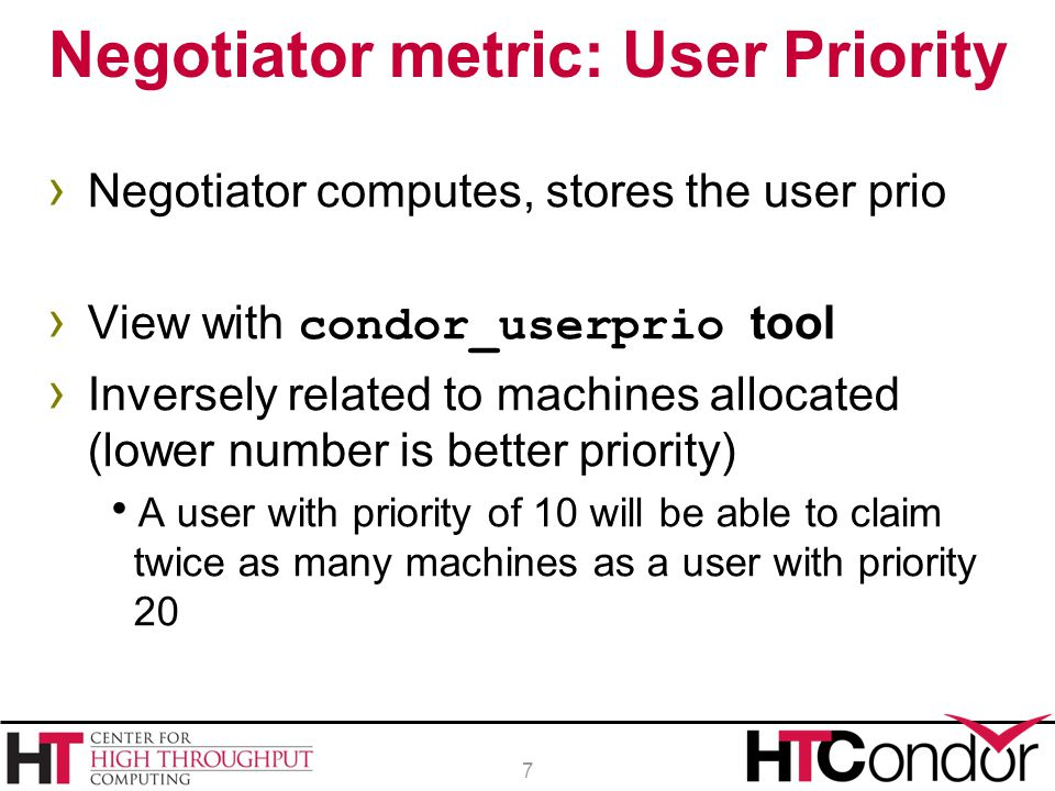 › Negotiator computes, stores the user prio › View with condor_userprio tool › Inversely related to machines allocated (lower number is better priorit