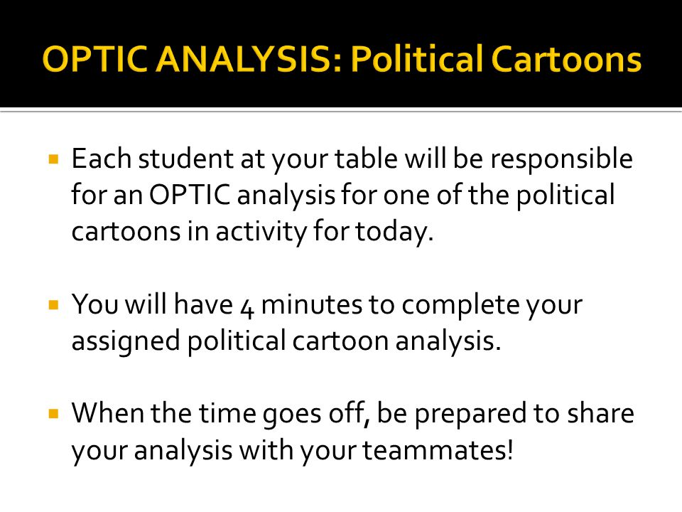  Each student at your table will be responsible for an OPTIC analysis for one of the political cartoons in activity for today.  You will have 4 minu