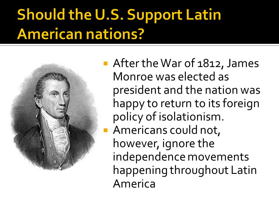  After the War of 1812, James Monroe was elected as president and the nation was happy to return to its foreign policy of isolationism.  Americans c