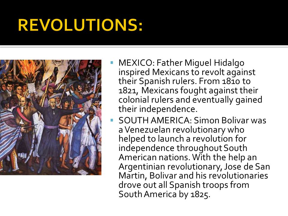  MEXICO: Father Miguel Hidalgo inspired Mexicans to revolt against their Spanish rulers. From 1810 to 1821, Mexicans fought against their colonial ru