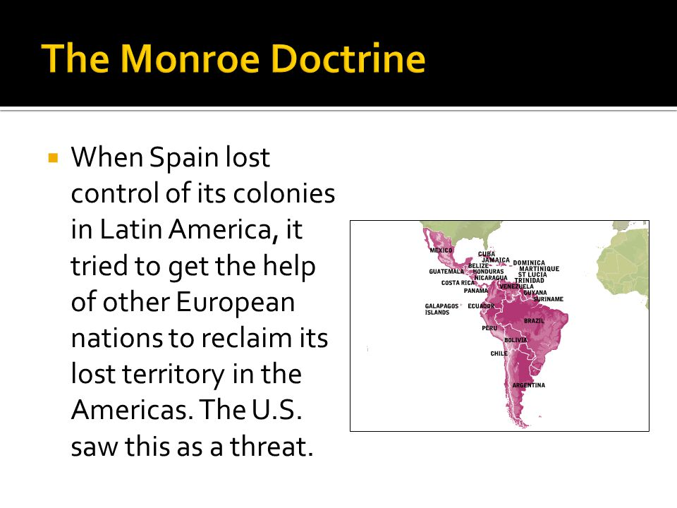  President Monroe declared his doctrine (official government policy), which stated that nations of North and South America were not to be considered as subjects for future colonization (take-over) by any European powers. Any efforts made by Europe to take over countries in North and South America would be considered dangerous to America's peace and safety.