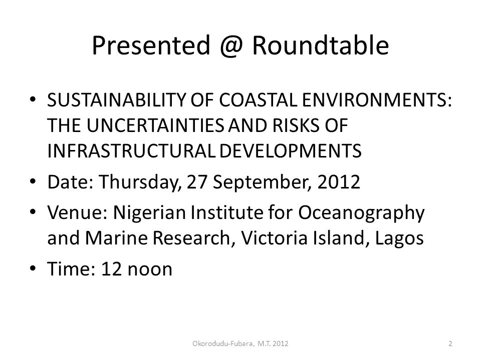 Presented @ Roundtable SUSTAINABILITY OF COASTAL ENVIRONMENTS: THE UNCERTAINTIES AND RISKS OF INFRASTRUCTURAL DEVELOPMENTS Date: Thursday, 27 September, 2012 Venue: Nigerian Institute for Oceanography and Marine Research, Victoria Island, Lagos Time: 12 noon 2Okorodudu-Fubara, M.T.