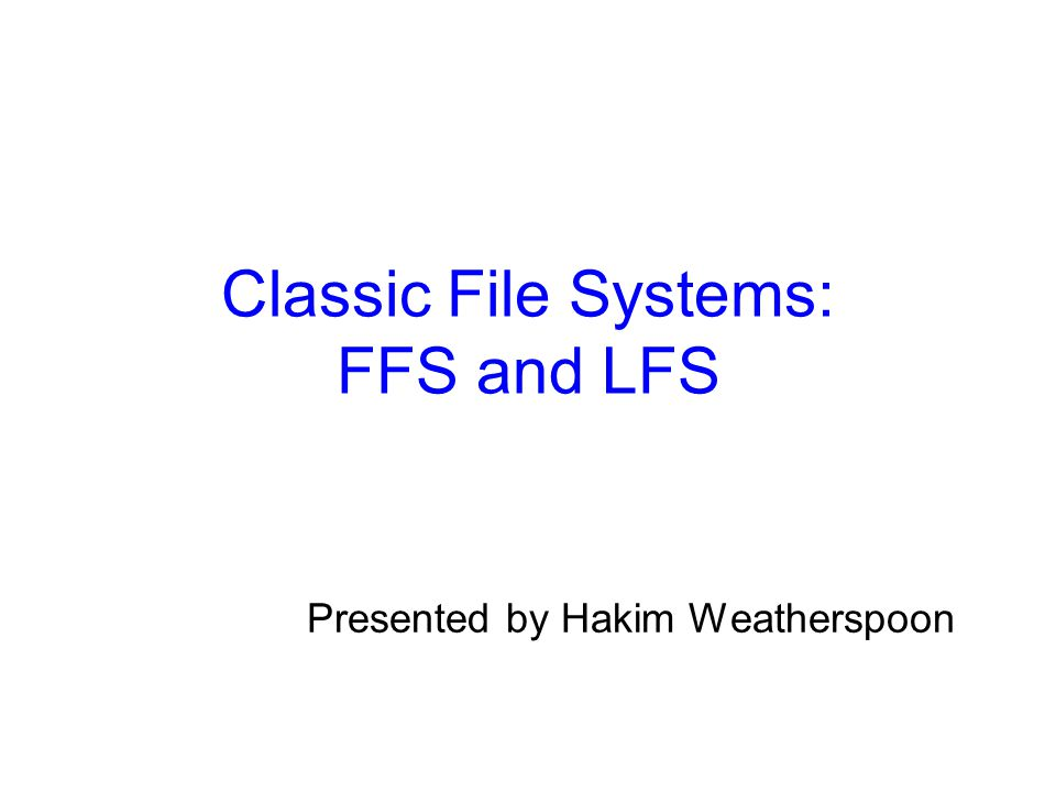 Classic File Systems: FFS and LFS Presented by Hakim Weatherspoon