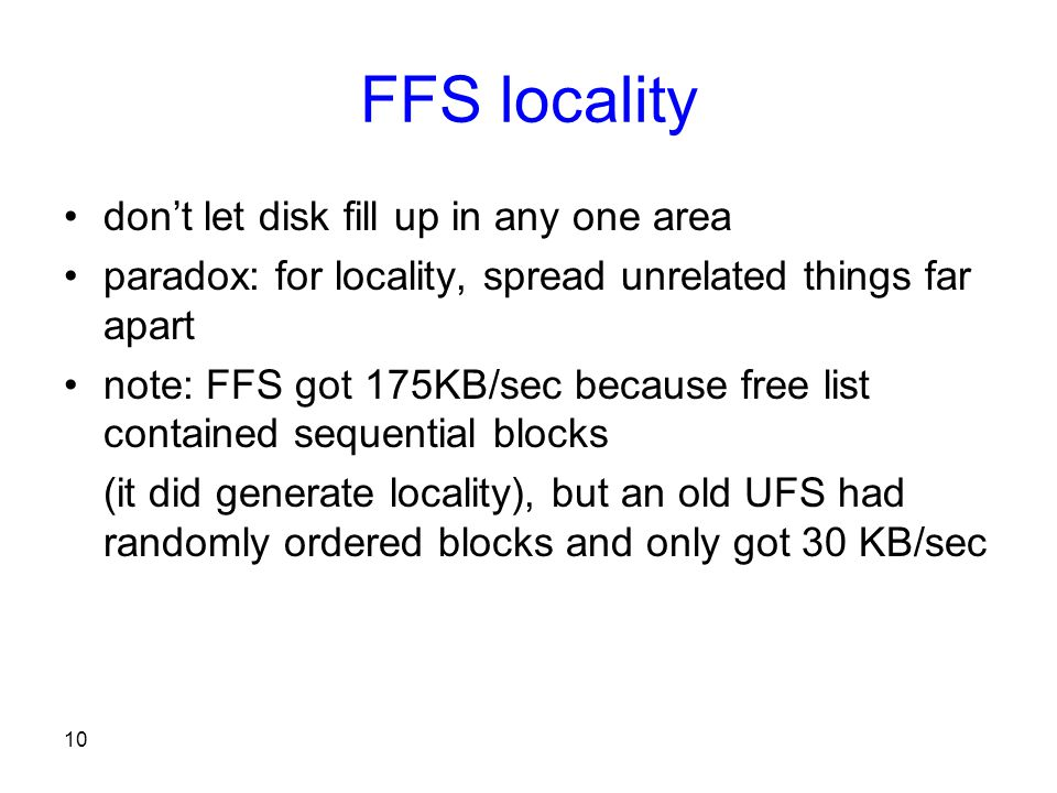 10 FFS locality don't let disk fill up in any one area paradox: for locality, spread unrelated things far apart note: FFS got 175KB/sec because free list contained sequential blocks (it did generate locality), but an old UFS had randomly ordered blocks and only got 30 KB/sec